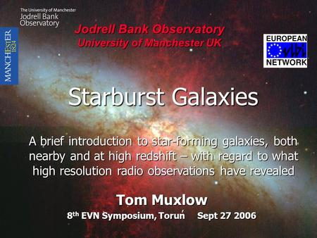 Starburst Galaxies Starburst Galaxies Tom Muxlow 8 th EVN Symposium, Torun Sept 27 2006 Jodrell Bank Observatory Jodrell Bank Observatory University of.