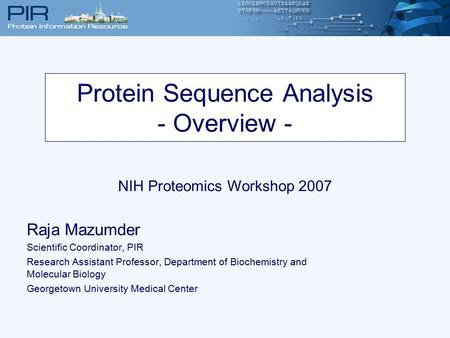 Protein Sequence Analysis - Overview - NIH Proteomics Workshop 2007 Raja Mazumder Scientific Coordinator, PIR Research Assistant Professor, Department.