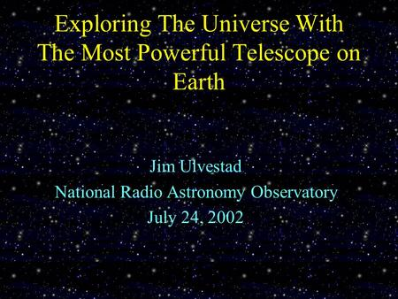 Exploring The Universe With The Most Powerful Telescope on Earth Jim Ulvestad National Radio Astronomy Observatory July 24, 2002.