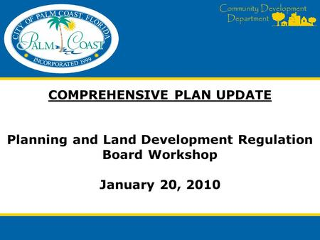 Community Development Department COMPREHENSIVE PLAN UPDATE Planning and Land Development Regulation Board Workshop January 20, 2010.