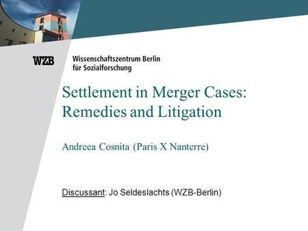 Settlement in Merger Cases: Remedies and Litigation Andreea Cosnita (Paris X Nanterre) Discussant: Jo Seldeslachts (WZB-Berlin)