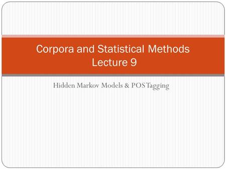 Hidden Markov Models & POS Tagging Corpora and Statistical Methods Lecture 9.