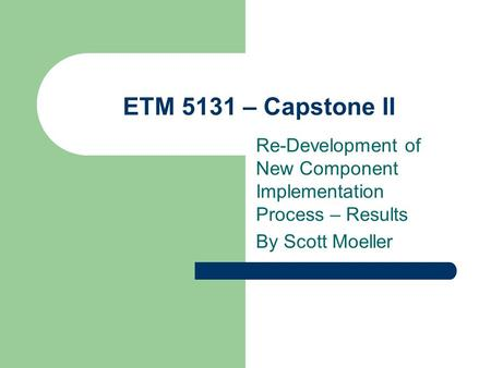 ETM 5131 – Capstone II Re-Development of New Component Implementation Process – Results By Scott Moeller.