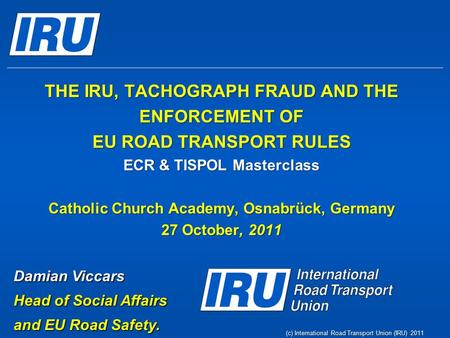 (c) International Road Transport Union (IRU) 2011 THE IRU, TACHOGRAPH FRAUD AND THE ENFORCEMENT OF EU ROAD TRANSPORT RULES ECR & TISPOL Masterclass Catholic.