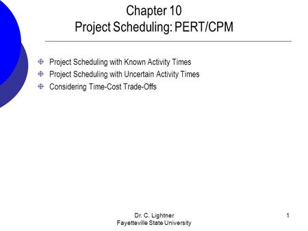 Dr. C. Lightner Fayetteville State University 1 Chapter 10 Project Scheduling: PERT/CPM Project Scheduling with Known Activity Times Project Scheduling.