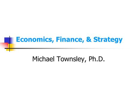 Economics, Finance, & Strategy Michael Townsley, Ph.D.