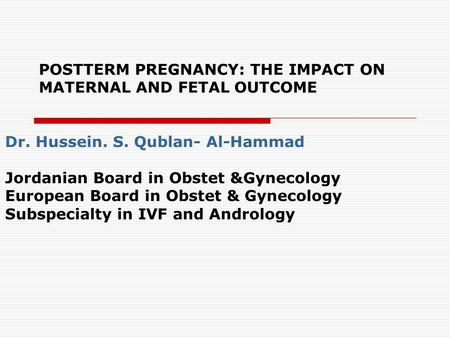 POSTTERM PREGNANCY: THE IMPACT ON MATERNAL AND FETAL OUTCOME Dr. Hussein. S. Qublan- Al-Hammad Jordanian Board in Obstet &Gynecology European Board in.