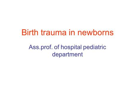Birth trauma in newborns Ass.prof. of hospital pediatric department.