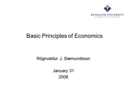 Basic Principles of Economics Rögnvaldur J. Sæmundsson January 31 2008.