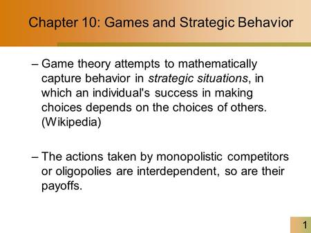 1 Chapter 10: Games and Strategic Behavior –Game theory attempts to mathematically capture behavior in strategic situations, in which an individual's success.