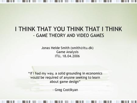 "I THINK THAT YOU THINK THAT I THINK - GAME THEORY AND VIDEO GAMES Jonas Heide Smith Game Analysis ITU, 18.04.2006 ""If I had my way, a solid."