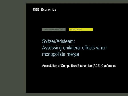 Economics RBB TOULOUSE, NOVEMBER 2007ANDREA LOFARO Svitzer/Adsteam: Assessing unilateral effects when monopolists merge Association of Competition Economics.