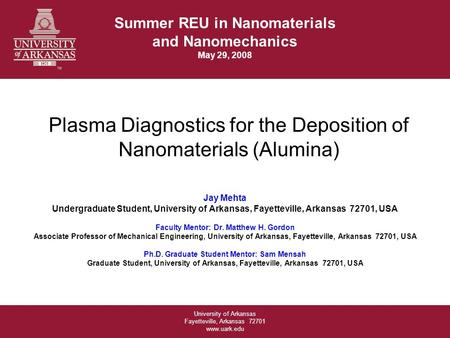 University of Arkansas Fayetteville, Arkansas 72701 www.uark.edu Plasma Diagnostics for the Deposition of Nanomaterials (Alumina) Jay Mehta Undergraduate.