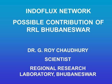 INDOFLUX NETWORK POSSIBLE CONTRIBUTION OF RRL BHUBANESWAR DR. G. ROY CHAUDHURY SCIENTIST REGIONAL RESEARCH LABORATORY, BHUBANESWAR.
