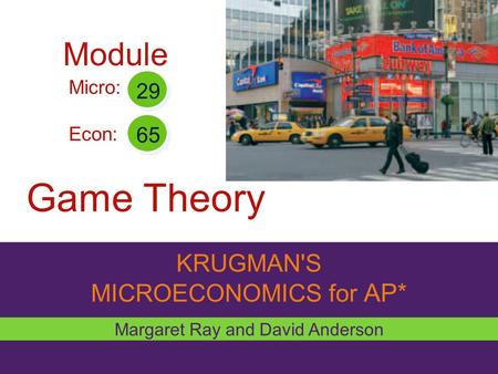 KRUGMAN'S MICROECONOMICS for AP* Game Theory Margaret Ray and David Anderson Micro: Econ: 29 65 Module.