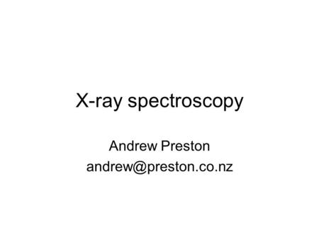 X-ray spectroscopy Andrew Preston