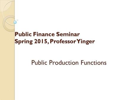 Public Finance Seminar Spring 2015, Professor Yinger Public Production Functions.