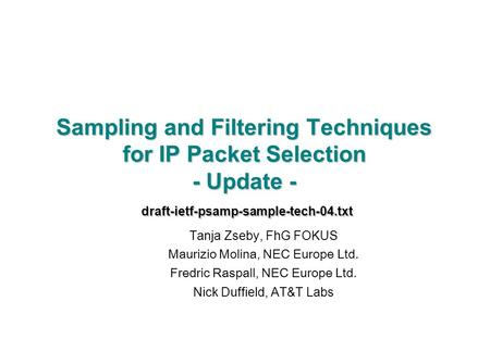 Sampling and Filtering Techniques for IP Packet Selection - Update - draft-ietf-psamp-sample-tech-04.txt Tanja Zseby, FhG FOKUS Maurizio Molina, NEC Europe.