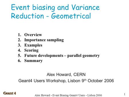 Alex Howard - Event Biasing Geant4 Users - Lisbon 2006 1 Event biasing and Variance Reduction - Geometrical Alex Howard, CERN Geant4 Users Workshop, Lisbon.