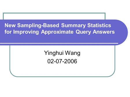 New Sampling-Based Summary Statistics for Improving Approximate Query Answers Yinghui Wang 02-07-2006.