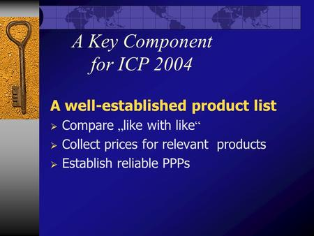 "A Key Component for ICP 2004 A well-established product list  Compare "" like with like ""  Collect prices for relevant products  Establish reliable PPPs."