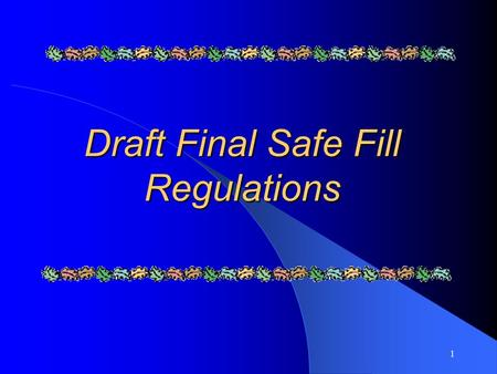1 Draft Final Safe Fill Regulations. 2 W hat's new in Safe Fill Definition? Definition is short as a result of: – Due diligence procedures moved to existing.