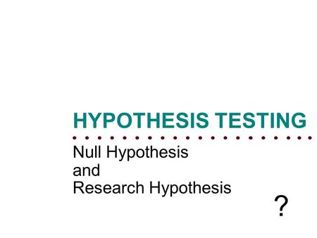 Null Hypothesis and Research Hypothesis HYPOTHESIS TESTING ?