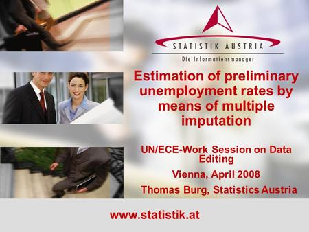 Estimation of preliminary unemployment rates by means of multiple imputation UN/ECE-Work Session on Data Editing Vienna, April 2008 Thomas Burg, Statistics.