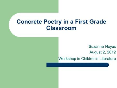 Concrete Poetry in a First Grade Classroom Suzanne Noyes August 2, 2012 Workshop in Children's Literature.