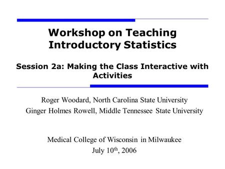 Workshop on Teaching Introductory Statistics Session 2a: Making the Class Interactive with Activities Roger Woodard, North Carolina State University Ginger.