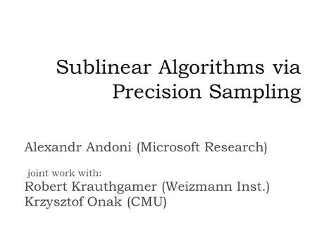 Sublinear Algorithms via Precision Sampling Alexandr Andoni (Microsoft Research) joint work with: Robert Krauthgamer (Weizmann Inst.) Krzysztof Onak (CMU)