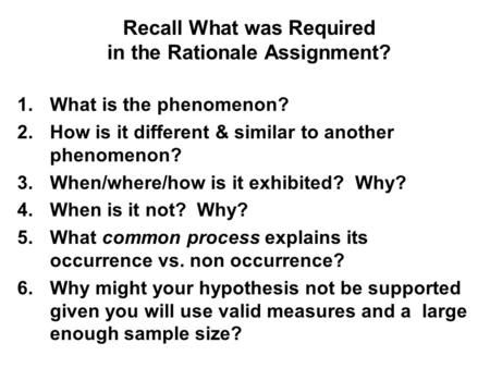 Recall What was Required in the Rationale Assignment? 1.What is the phenomenon? 2.How is it different & similar to another phenomenon? 3.When/where/how.