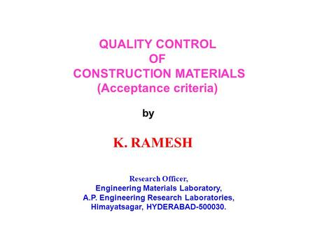 QUALITY CONTROL OF CONSTRUCTION MATERIALS (Acceptance criteria) by K. RAMESH Research Officer, Engineering Materials Laboratory, A.P. Engineering Research.