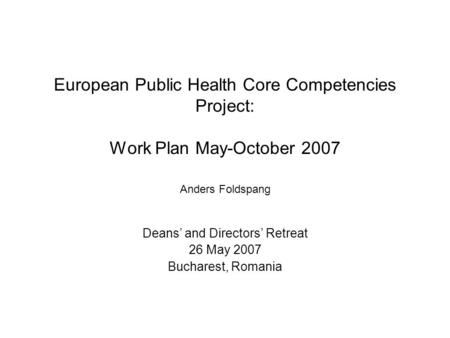European Public Health Core Competencies Project: Work Plan May-October 2007 Anders Foldspang Deans' and Directors' Retreat 26 May 2007 Bucharest, Romania.