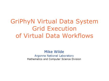 GriPhyN Virtual Data System Grid Execution of Virtual Data Workflows Mike Wilde Argonne National Laboratory Mathematics and Computer Science Division.