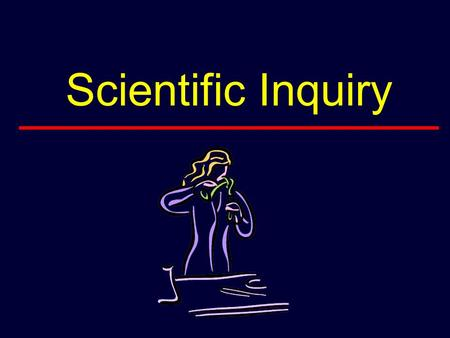 Scientific Inquiry. What is Scientific Inquiry Scientific inquiry is the system or procedure by which we seek to understand and explain behavior or the.
