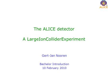 LICE The ALICE detector A LargeIonColliderExperiment Gert-Jan Nooren Bachelor Introduction 10 February 2010.