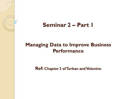Seminar 2 – Part 1 Managing Data to Improve Business Performance Ref: Chapter 3 of Turban and Volonino.