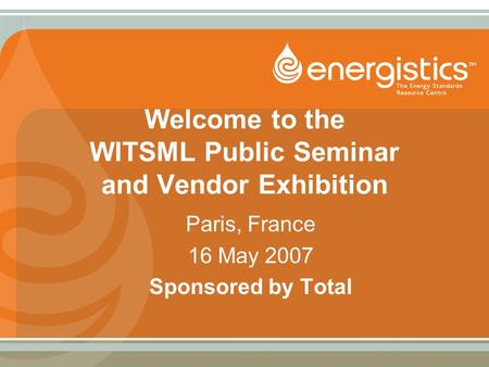 Welcome to the WITSML Public Seminar and Vendor Exhibition Paris, France 16 May 2007 Sponsored by Total.