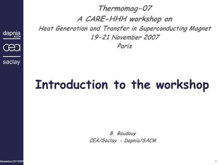 November 19 th 2007 1 B. Baudouy CEA/Saclay - Dapnia/SACM Thermomag-07 A CARE-HHH workshop on Heat Generation and Transfer in Superconducting Magnet 19-21.