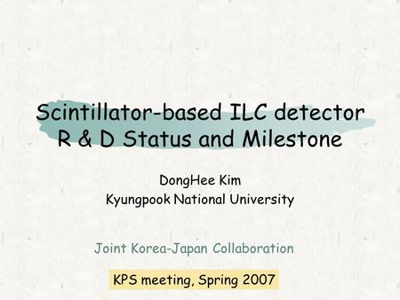 Scintillator-based ILC detector R & D Status and Milestone DongHee Kim Kyungpook National University Joint Korea-Japan Collaboration KPS meeting, Spring.