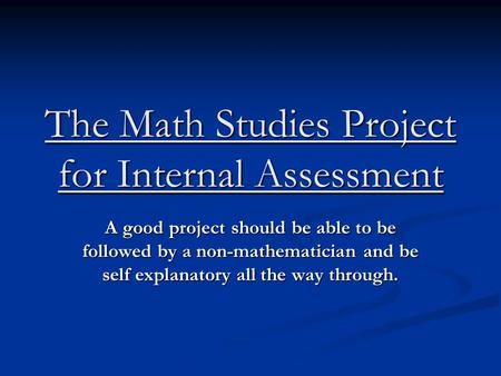 The Math Studies Project for Internal Assessment A good project should be able to be followed by a non-mathematician and be self explanatory all the way.