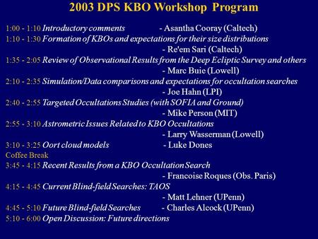 2003 DPS KBO Workshop Program 1:00 - 1:10 Introductory comments - Asantha Cooray (Caltech) 1:10 - 1:30 Formation of KBOs and expectations for their size.