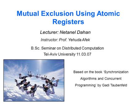 Mutual Exclusion Using Atomic Registers Lecturer: Netanel Dahan Instructor: Prof. Yehuda Afek B.Sc. Seminar on Distributed Computation Tel-Aviv University.