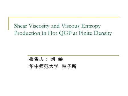 Shear Viscosity and Viscous Entropy Production in Hot QGP at Finite Density 报告人: 刘 绘 华中师范大学 粒子所.