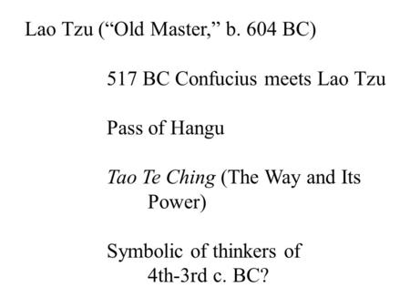 "Lao Tzu (""Old Master,"" b. 604 BC) 517 BC Confucius meets Lao Tzu Pass of Hangu Tao Te Ching (The Way and Its Power) Symbolic of thinkers of 4th-3rd c."
