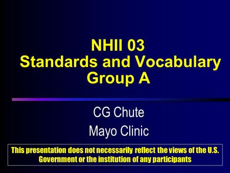 NHII 03 Standards and Vocabulary Group A CG Chute Mayo Clinic CG Chute Mayo Clinic This presentation does not necessarily reflect the views of the U.S.