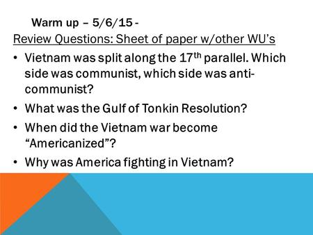 Warm up – 5/6/15 - Review Questions: Sheet of paper w/other WU's Vietnam was split along the 17 th parallel. Which side was communist, which side was anti-