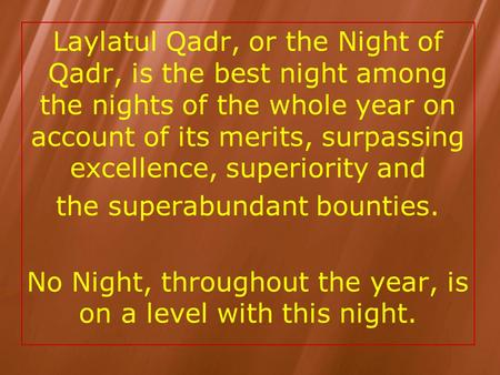 Laylatul Qadr, or the Night of Qadr, is the best night among the nights of the whole year on account of its merits, surpassing excellence, superiority.