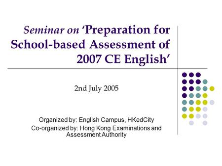 Seminar on ' Preparation for School-based Assessment of 2007 CE English' 2nd July 2005 Organized by: English Campus, HKedCity Co-organized by: Hong Kong.